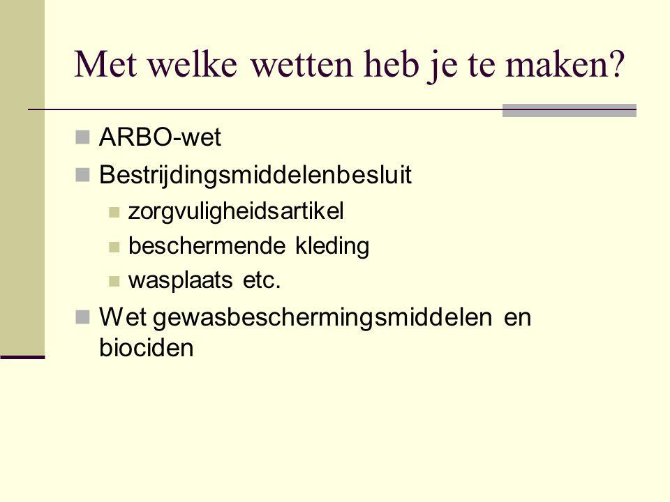 Met welke wetten heb je te maken? ARBO-wet Bestrijdingsmiddelenbesluit zorgvuligheidsartikel beschermende kleding wasplaats etc. Wet gewasbeschermings
