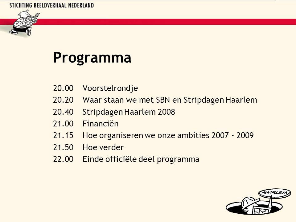 Programma 20.00Voorstelrondje 20.20Waar staan we met SBN en Stripdagen Haarlem 20.40Stripdagen Haarlem 2008 21.00Financiën 21.15Hoe organiseren we onze ambities 2007 - 2009 21.50Hoe verder 22.00Einde officiële deel programma