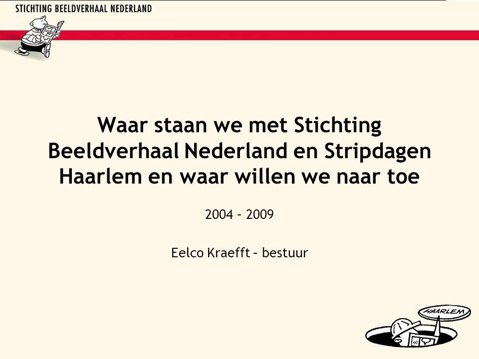 Waar staan we met Stichting Beeldverhaal Nederland en Stripdagen Haarlem en waar willen we naar toe 2004 – 2009 Eelco Kraefft – bestuur