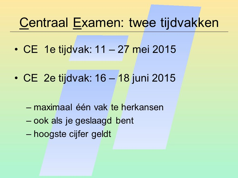 Centraal Examen: twee tijdvakken CE 1e tijdvak: 11 – 27 mei 2015 CE 2e tijdvak: 16 – 18 juni 2015 –maximaal één vak te herkansen –ook als je geslaagd