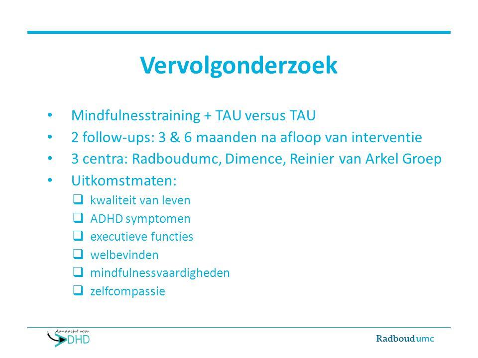 Vervolgonderzoek Mindfulnesstraining + TAU versus TAU 2 follow-ups: 3 & 6 maanden na afloop van interventie 3 centra: Radboudumc, Dimence, Reinier van