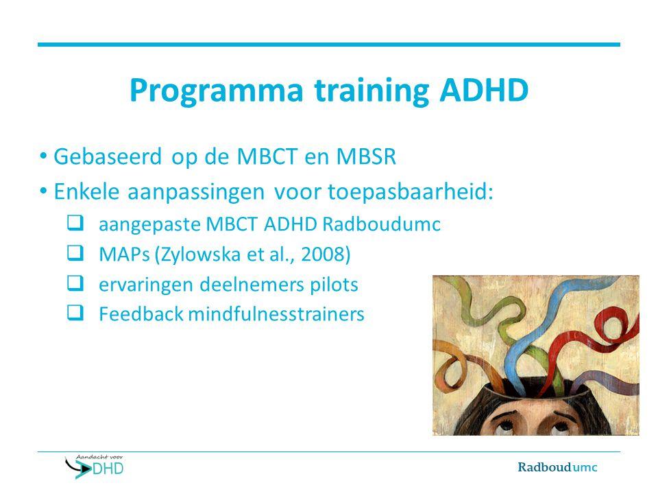 Programma training ADHD Gebaseerd op de MBCT en MBSR Enkele aanpassingen voor toepasbaarheid:  aangepaste MBCT ADHD Radboudumc  MAPs (Zylowska et al