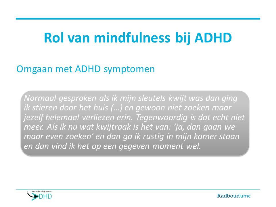 Rol van mindfulness bij ADHD Omgaan met ADHD symptomen Normaal gesproken als ik mijn sleutels kwijt was dan ging ik stieren door het huis (…) en gewoo