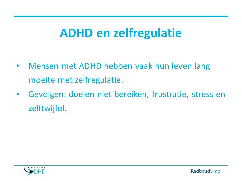 ADHD en zelfregulatie Mensen met ADHD hebben vaak hun leven lang moeite met zelfregulatie. Gevolgen: doelen niet bereiken, frustratie, stress en zelft