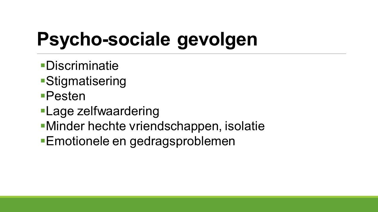 Psycho-sociale gevolgen  Discriminatie  Stigmatisering  Pesten  Lage zelfwaardering  Minder hechte vriendschappen, isolatie  Emotionele en gedra