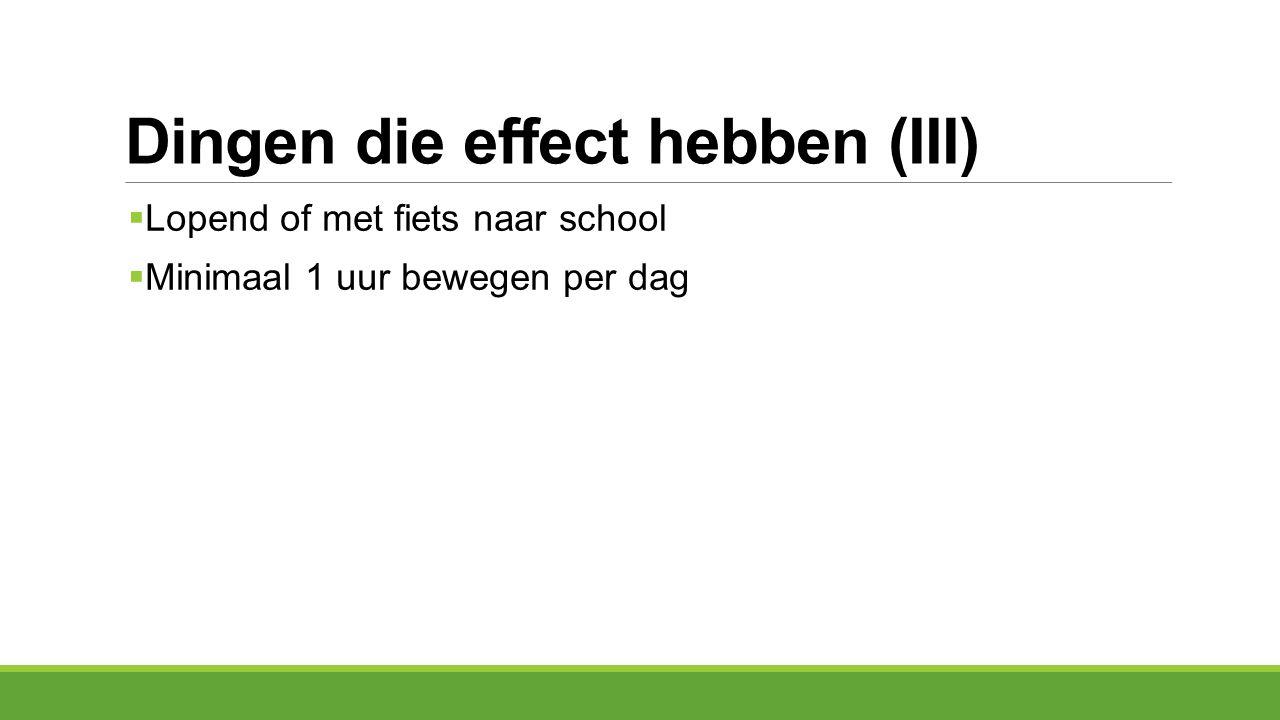 Dingen die effect hebben (III)  Lopend of met fiets naar school  Minimaal 1 uur bewegen per dag