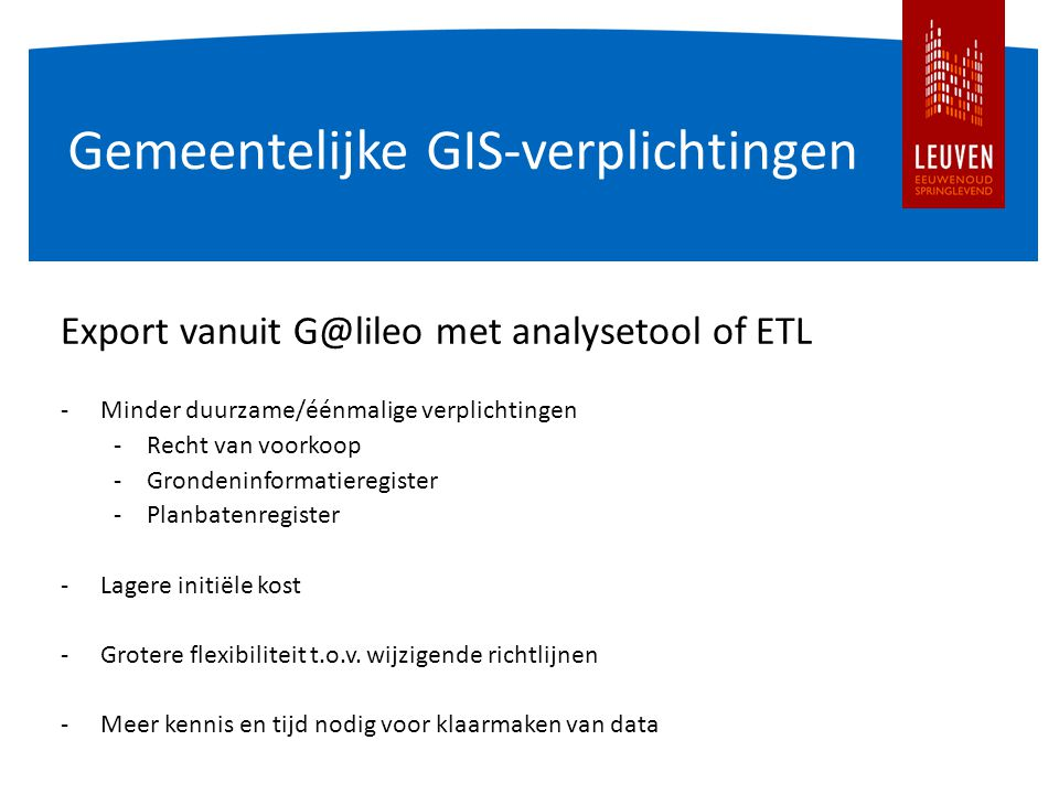 Gemeentelijke GIS-verplichtingen Export vanuit G@lileo met analysetool of ETL -Minder duurzame/éénmalige verplichtingen -Recht van voorkoop -Grondeninformatieregister -Planbatenregister -Lagere initiële kost -Grotere flexibiliteit t.o.v.