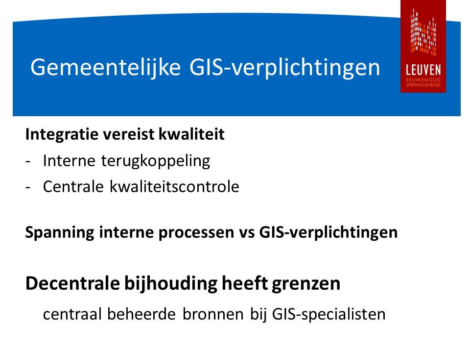 Gemeentelijke GIS-verplichtingen Integratie vereist kwaliteit -Interne terugkoppeling -Centrale kwaliteitscontrole Spanning interne processen vs GIS-verplichtingen Decentrale bijhouding heeft grenzen centraal beheerde bronnen bij GIS-specialisten