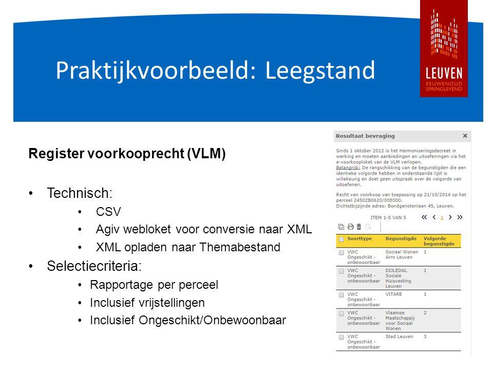 Praktijkvoorbeeld: Leegstand Register voorkooprecht (VLM) Technisch: CSV Agiv webloket voor conversie naar XML XML opladen naar Themabestand Selectiecriteria: Rapportage per perceel Inclusief vrijstellingen Inclusief Ongeschikt/Onbewoonbaar