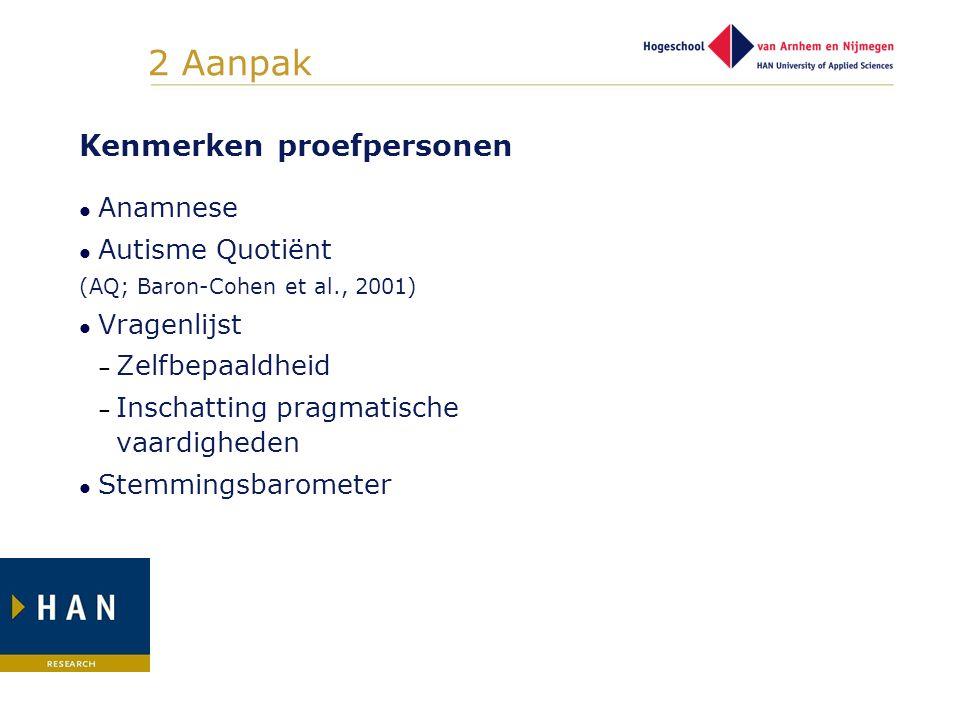 2 Aanpak Kenmerken proefpersonen Anamnese Autisme Quotiënt (AQ; Baron-Cohen et al., 2001) Vragenlijst – Zelfbepaaldheid – Inschatting pragmatische vaa