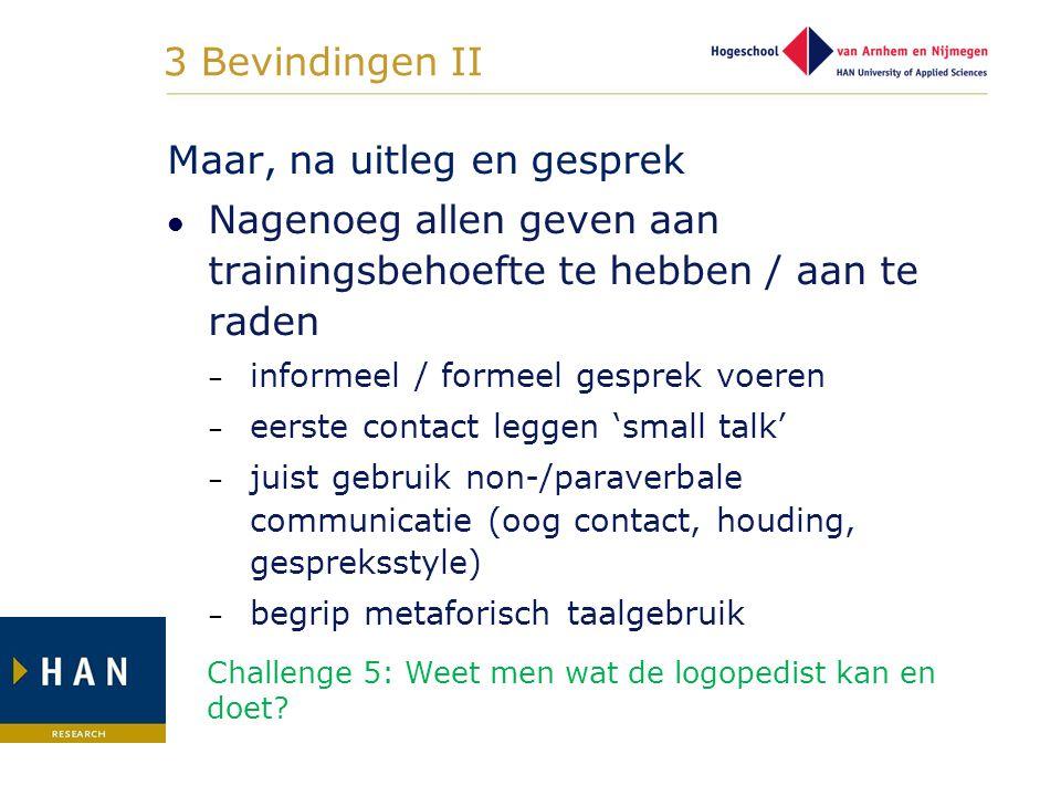 3 Bevindingen II Maar, na uitleg en gesprek Nagenoeg allen geven aan trainingsbehoefte te hebben / aan te raden – informeel / formeel gesprek voeren –