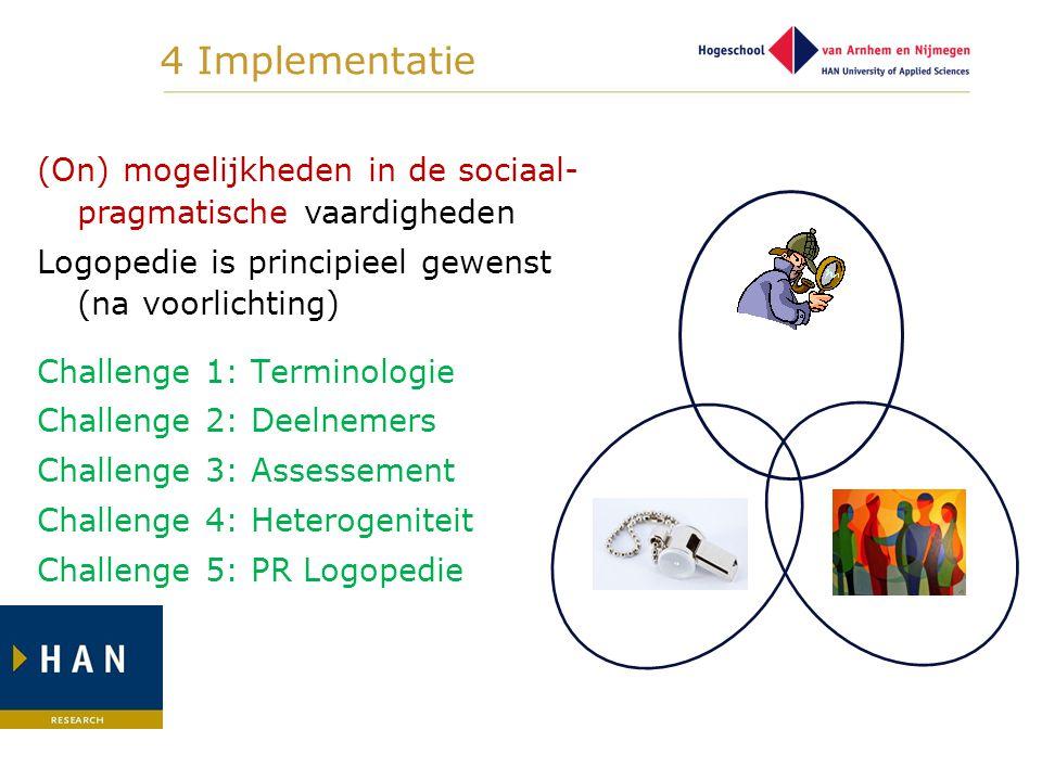 4 Implementatie (On) mogelijkheden in de sociaal- pragmatische vaardigheden Logopedie is principieel gewenst (na voorlichting) Challenge 1: Terminolog
