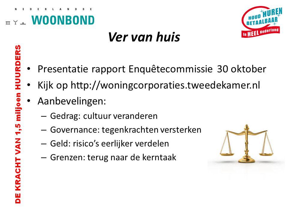 Ver van huis Presentatie rapport Enquêtecommissie 30 oktober Kijk op http://woningcorporaties.tweedekamer.nl Aanbevelingen: – Gedrag: cultuur verander