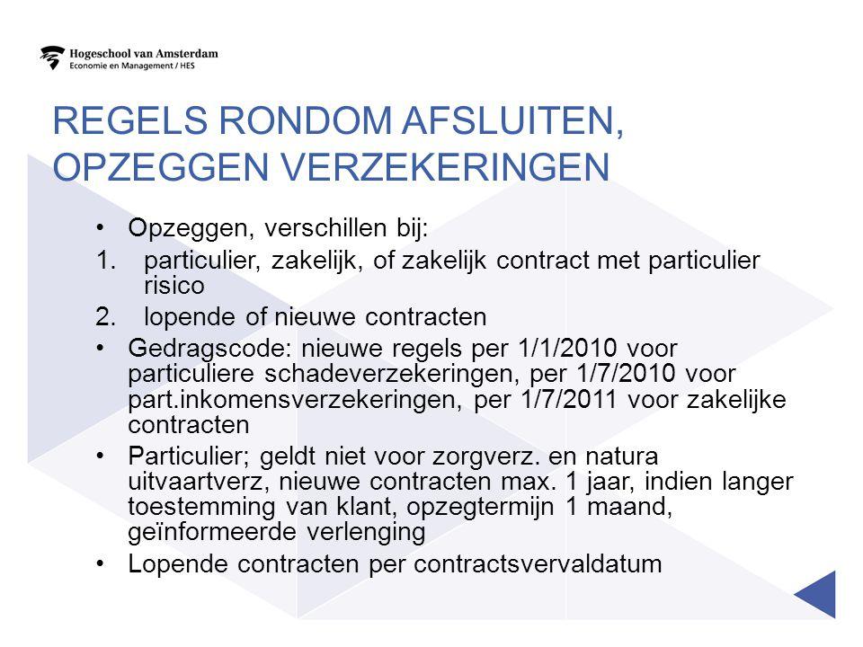 REGELS RONDOM AFSLUITEN, OPZEGGEN VERZEKERINGEN Opzeggen, verschillen bij: 1.particulier, zakelijk, of zakelijk contract met particulier risico 2.lopende of nieuwe contracten Gedragscode: nieuwe regels per 1/1/2010 voor particuliere schadeverzekeringen, per 1/7/2010 voor part.inkomensverzekeringen, per 1/7/2011 voor zakelijke contracten Particulier; geldt niet voor zorgverz.