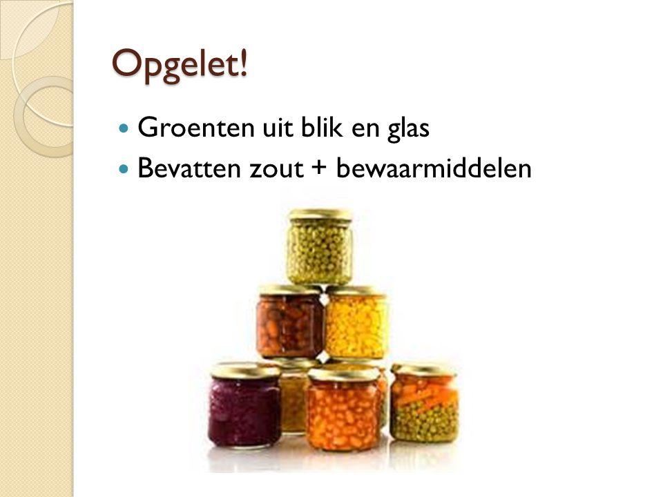 Opgelet! Groenten uit blik en glas Bevatten zout + bewaarmiddelen