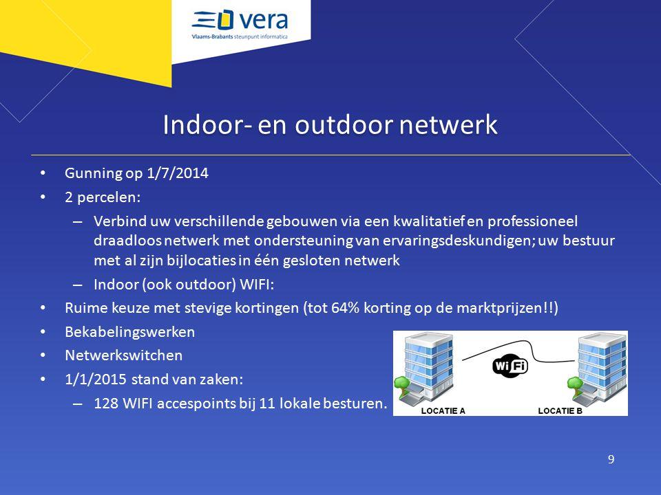 Indoor- en outdoor netwerk Gunning op 1/7/2014 2 percelen: – Verbind uw verschillende gebouwen via een kwalitatief en professioneel draadloos netwerk met ondersteuning van ervaringsdeskundigen; uw bestuur met al zijn bijlocaties in één gesloten netwerk – Indoor (ook outdoor) WIFI: Ruime keuze met stevige kortingen (tot 64% korting op de marktprijzen!!) Bekabelingswerken Netwerkswitchen 1/1/2015 stand van zaken: – 128 WIFI accespoints bij 11 lokale besturen.
