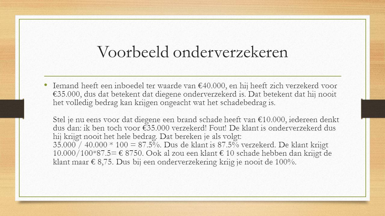 Voorbeeld onderverzekeren Iemand heeft een inboedel ter waarde van €40.000, en hij heeft zich verzekerd voor €35.000, dus dat betekent dat diegene ond