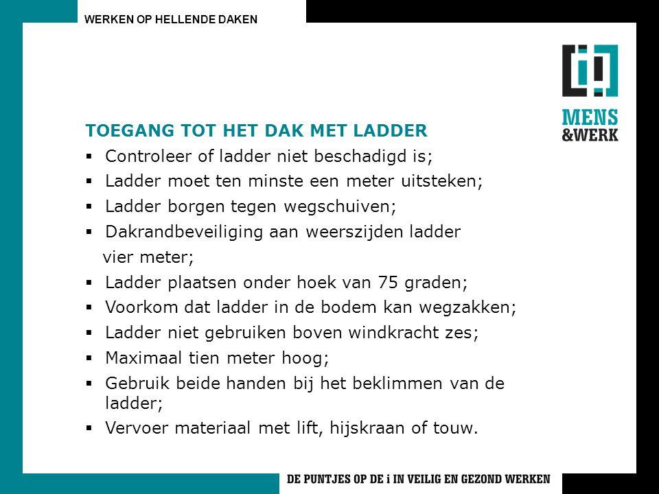 WERKEN OP HELLENDE DAKEN TOEGANG TOT HET DAK MET LADDER  Controleer of ladder niet beschadigd is;  Ladder moet ten minste een meter uitsteken;  Ladder borgen tegen wegschuiven;  Dakrandbeveiliging aan weerszijden ladder vier meter;  Ladder plaatsen onder hoek van 75 graden;  Voorkom dat ladder in de bodem kan wegzakken;  Ladder niet gebruiken boven windkracht zes;  Maximaal tien meter hoog;  Gebruik beide handen bij het beklimmen van de ladder;  Vervoer materiaal met lift, hijskraan of touw.