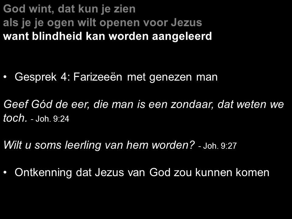 God wint, dat kun je zien als je je ogen wilt openen voor Jezus want blindheid kan worden aangeleerd Gesprek 4: Farizeeën met genezen man Geef Gód de