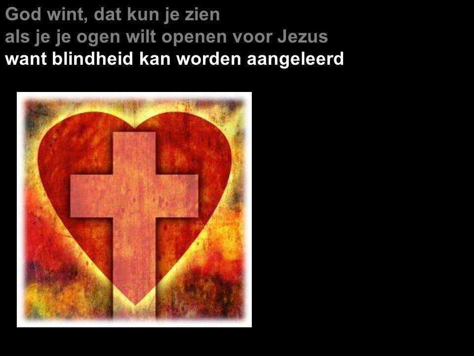 God wint, dat kun je zien als je je ogen wilt openen voor Jezus want blindheid kan worden aangeleerd