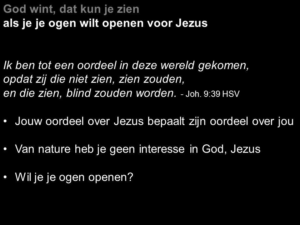 God wint, dat kun je zien als je je ogen wilt openen voor Jezus Ik ben tot een oordeel in deze wereld gekomen, opdat zij die niet zien, zien zouden, e