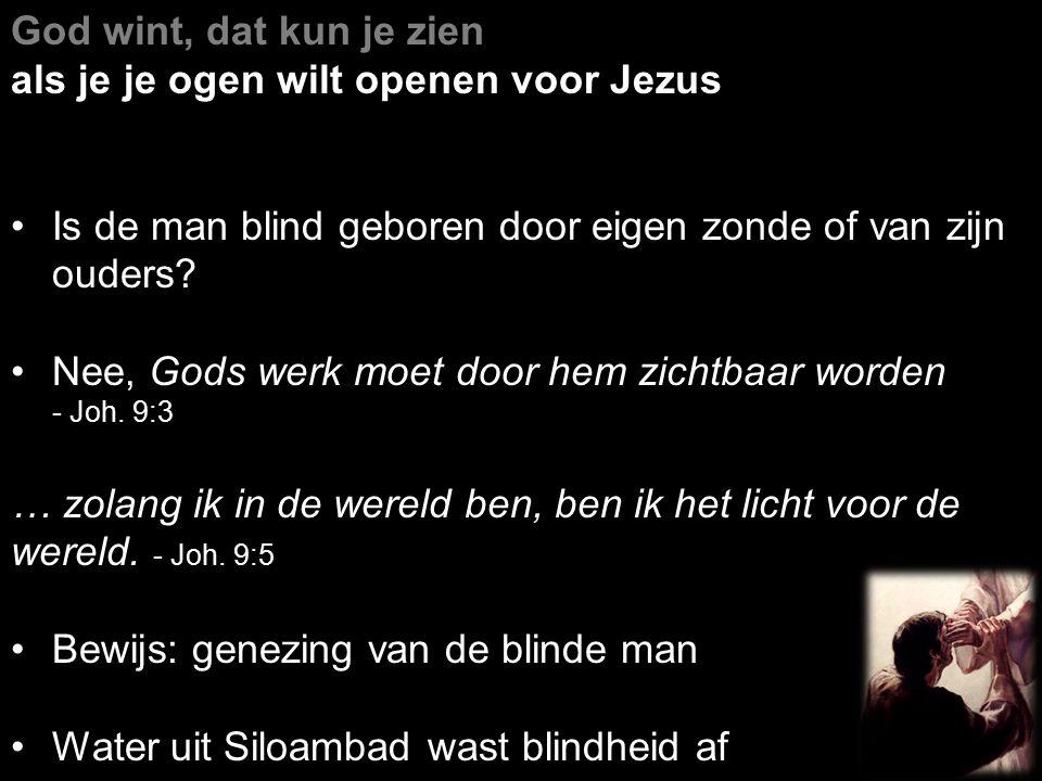 God wint, dat kun je zien als je je ogen wilt openen voor Jezus Is de man blind geboren door eigen zonde of van zijn ouders? Nee, Gods werk moet door