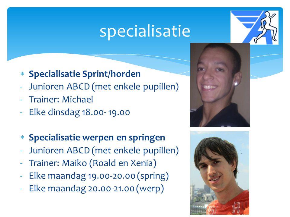  Specialisatie Sprint/horden -Junioren ABCD (met enkele pupillen) -Trainer: Michael -Elke dinsdag 18.00- 19.00  Specialisatie werpen en springen -Ju