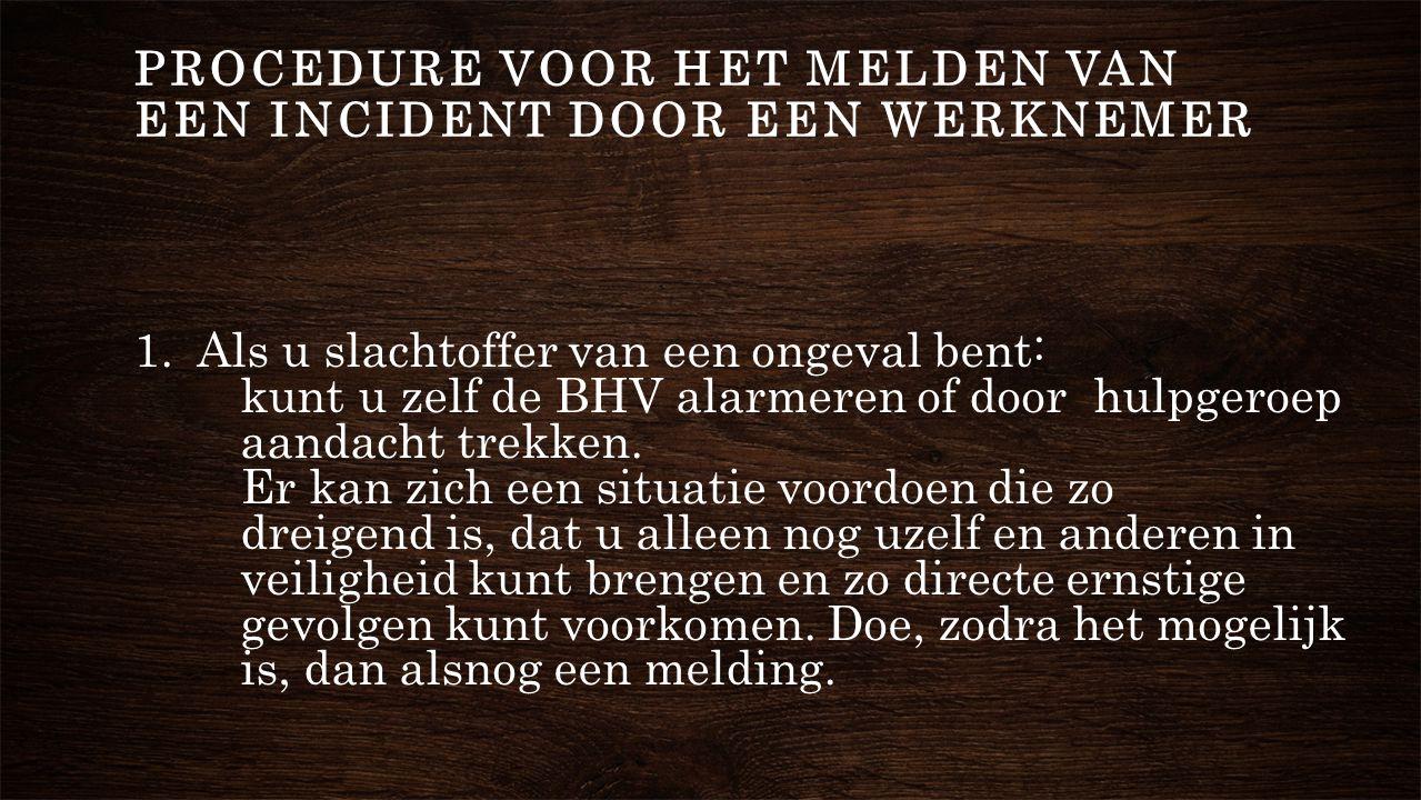 1. Als u slachtoffer van een ongeval bent: kunt u zelf de BHV alarmeren of door hulpgeroep aandacht trekken. Er kan zich een situatie voordoen die zo
