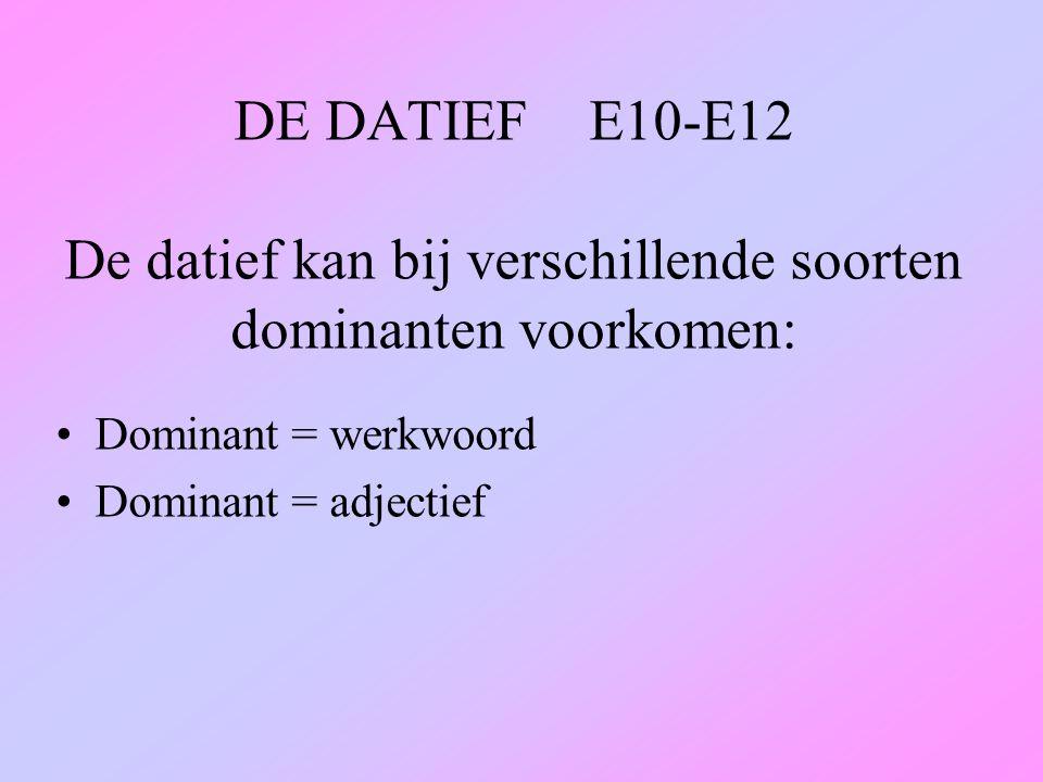 DE DATIEF E10-E12 De datief kan bij verschillende soorten dominanten voorkomen: Dominant = werkwoord Dominant = adjectief