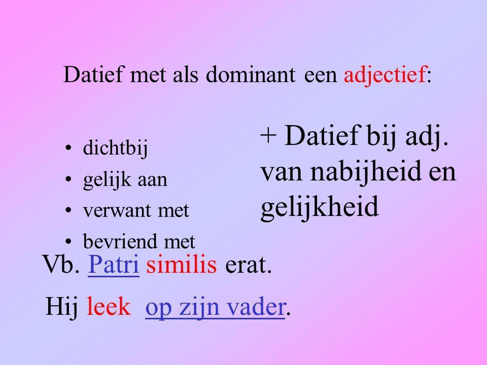 Datief met als dominant een adjectief: dichtbij gelijk aan verwant met bevriend met + Datief bij adj.