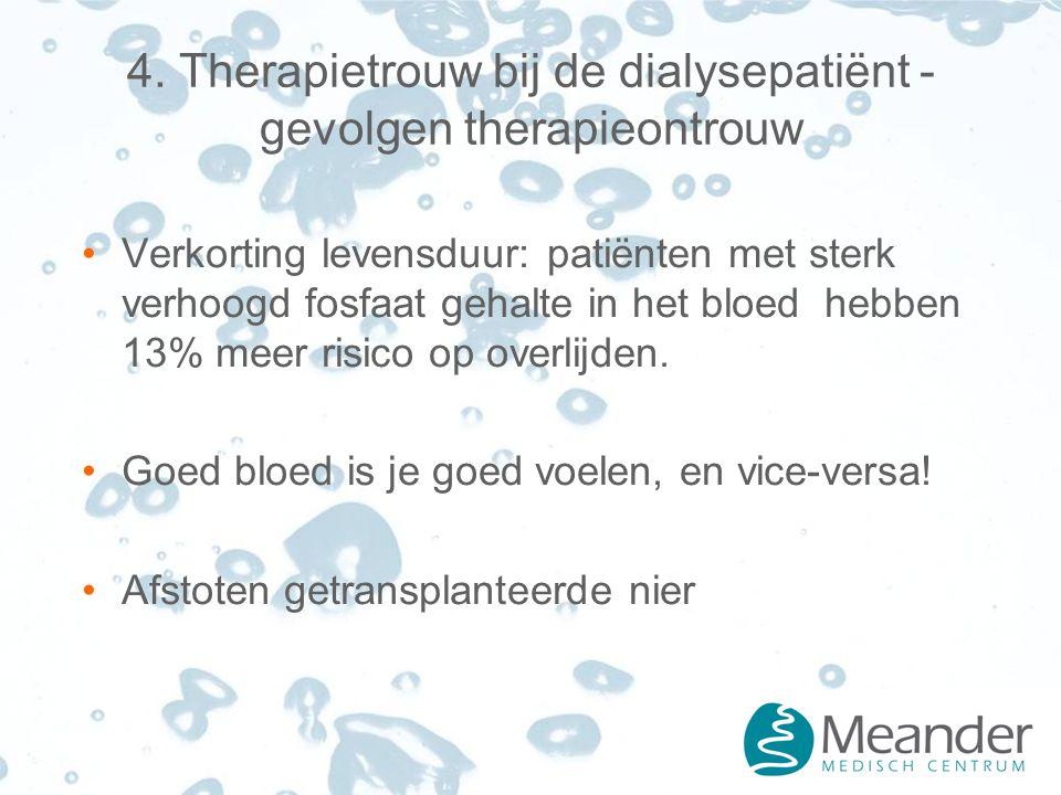 4. Therapietrouw bij de dialysepatiënt - gevolgen therapieontrouw Verkorting levensduur: patiënten met sterk verhoogd fosfaat gehalte in het bloed heb