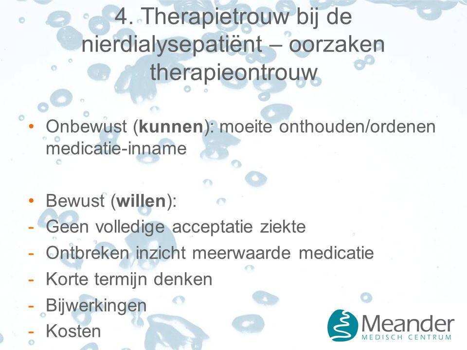 4. Therapietrouw bij de nierdialysepatiënt – oorzaken therapieontrouw Onbewust (kunnen): moeite onthouden/ordenen medicatie-inname Bewust (willen): -G