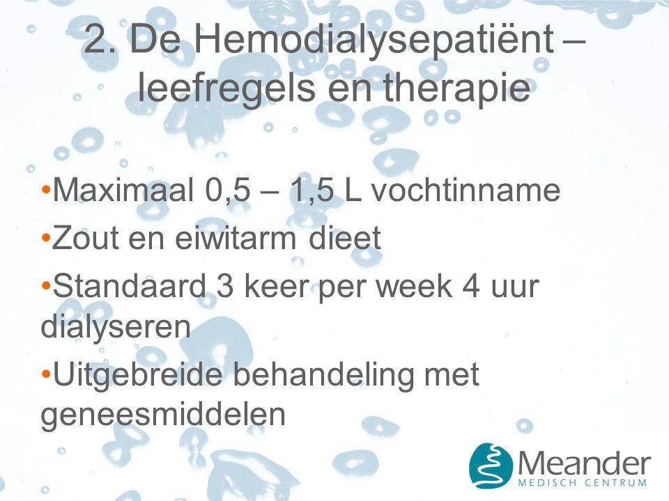 2. De Hemodialysepatiënt – leefregels en therapie Maximaal 0,5 – 1,5 L vochtinname Zout en eiwitarm dieet Standaard 3 keer per week 4 uur dialyseren U