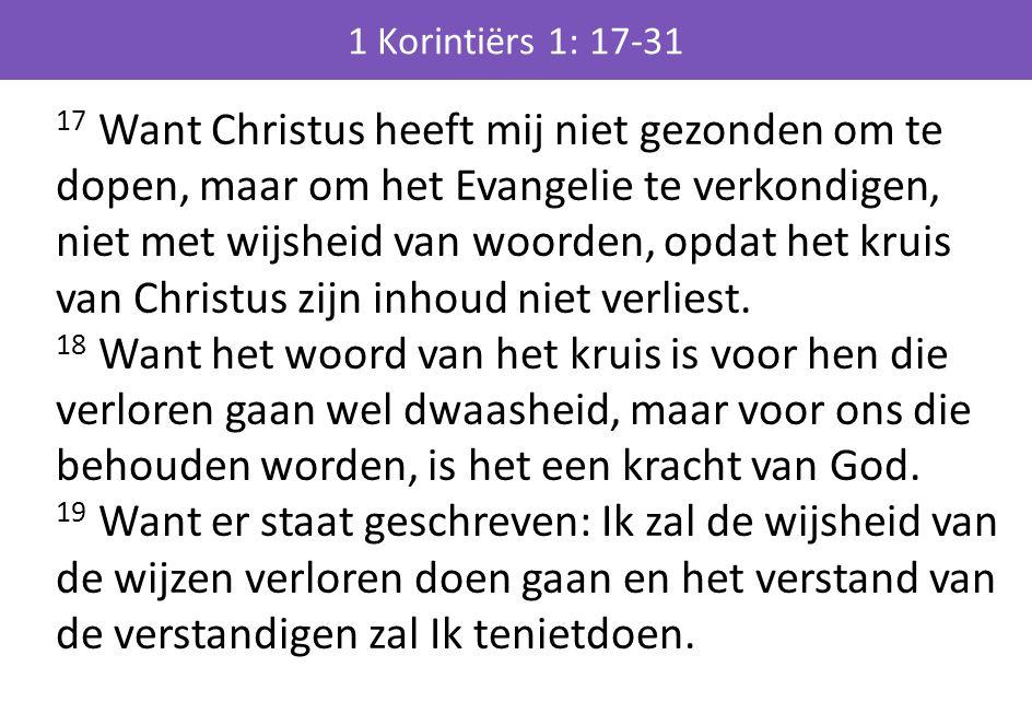17 Want Christus heeft mij niet gezonden om te dopen, maar om het Evangelie te verkondigen, niet met wijsheid van woorden, opdat het kruis van Christus zijn inhoud niet verliest.