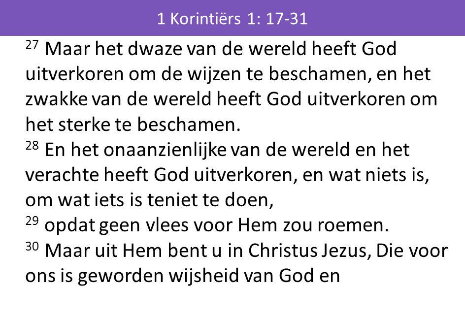 27 Maar het dwaze van de wereld heeft God uitverkoren om de wijzen te beschamen, en het zwakke van de wereld heeft God uitverkoren om het sterke te beschamen.