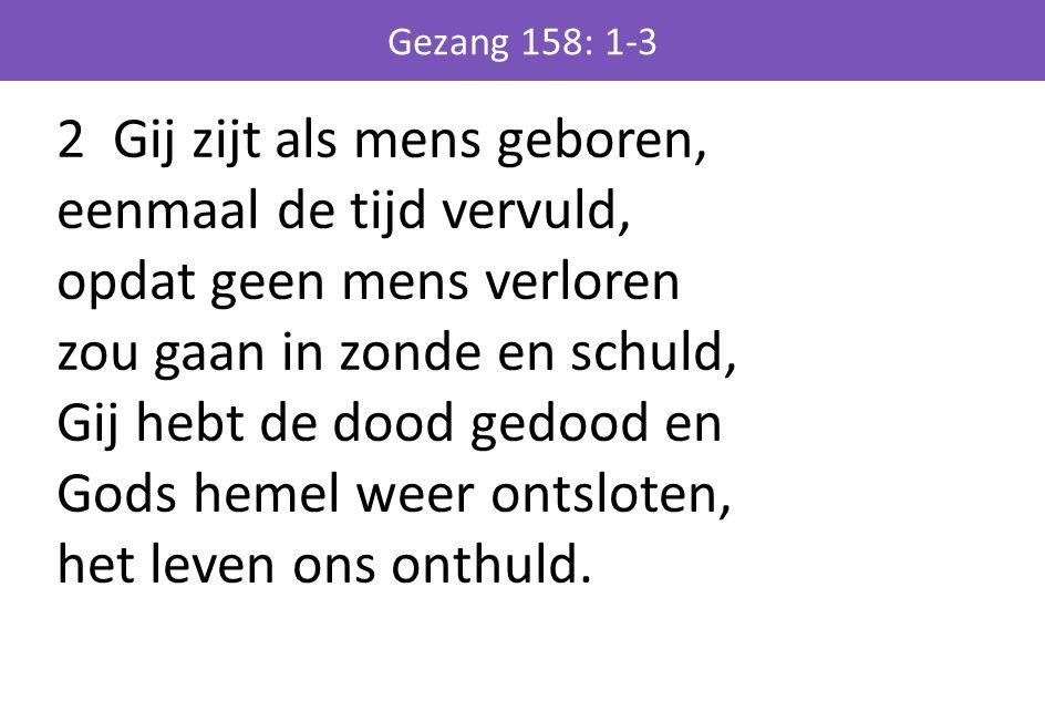 2 Gij zijt als mens geboren, eenmaal de tijd vervuld, opdat geen mens verloren zou gaan in zonde en schuld, Gij hebt de dood gedood en Gods hemel weer ontsloten, het leven ons onthuld.