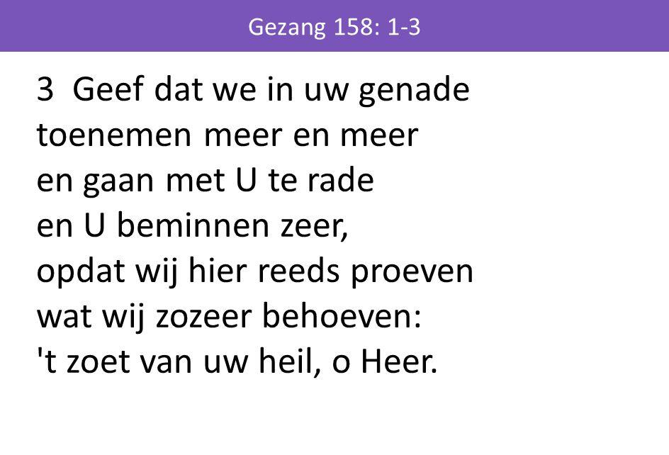 3 Geef dat we in uw genade toenemen meer en meer en gaan met U te rade en U beminnen zeer, opdat wij hier reeds proeven wat wij zozeer behoeven: t zoet van uw heil, o Heer.