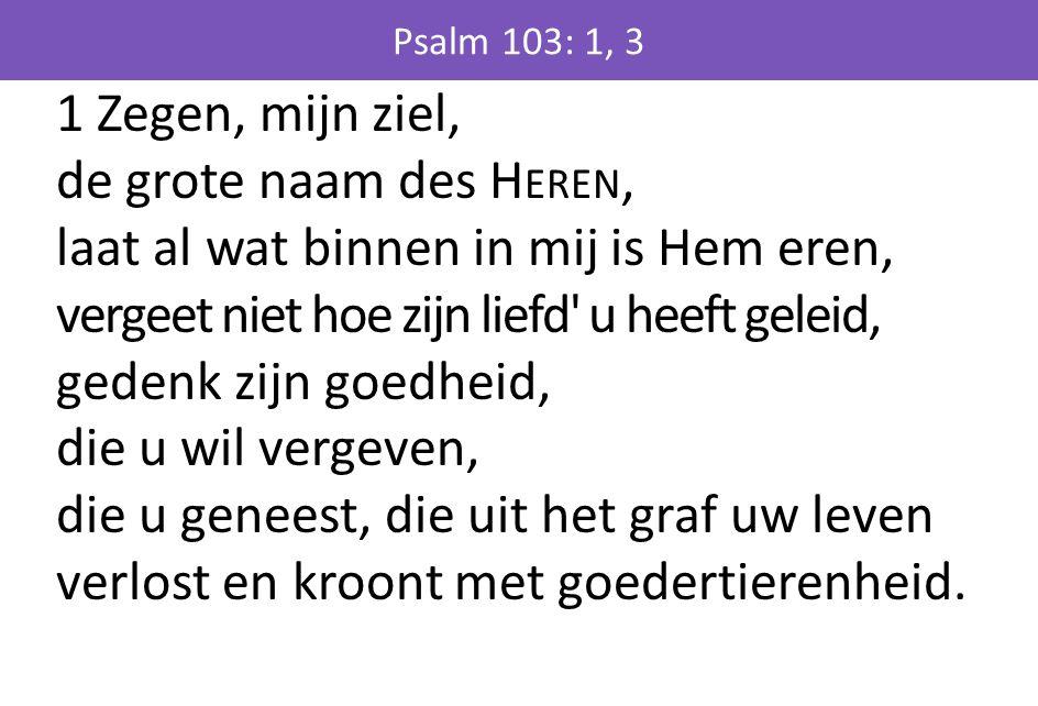 1 Zegen, mijn ziel, de grote naam des H EREN, laat al wat binnen in mij is Hem eren, vergeet niet hoe zijn liefd u heeft geleid, gedenk zijn goedheid, die u wil vergeven, die u geneest, die uit het graf uw leven verlost en kroont met goedertierenheid.