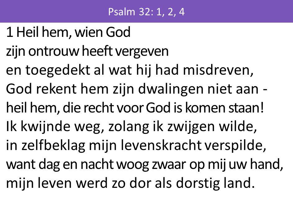 1 Heil hem, wien God zijn ontrouw heeft vergeven en toegedekt al wat hij had misdreven, God rekent hem zijn dwalingen niet aan - heil hem, die recht voor God is komen staan.
