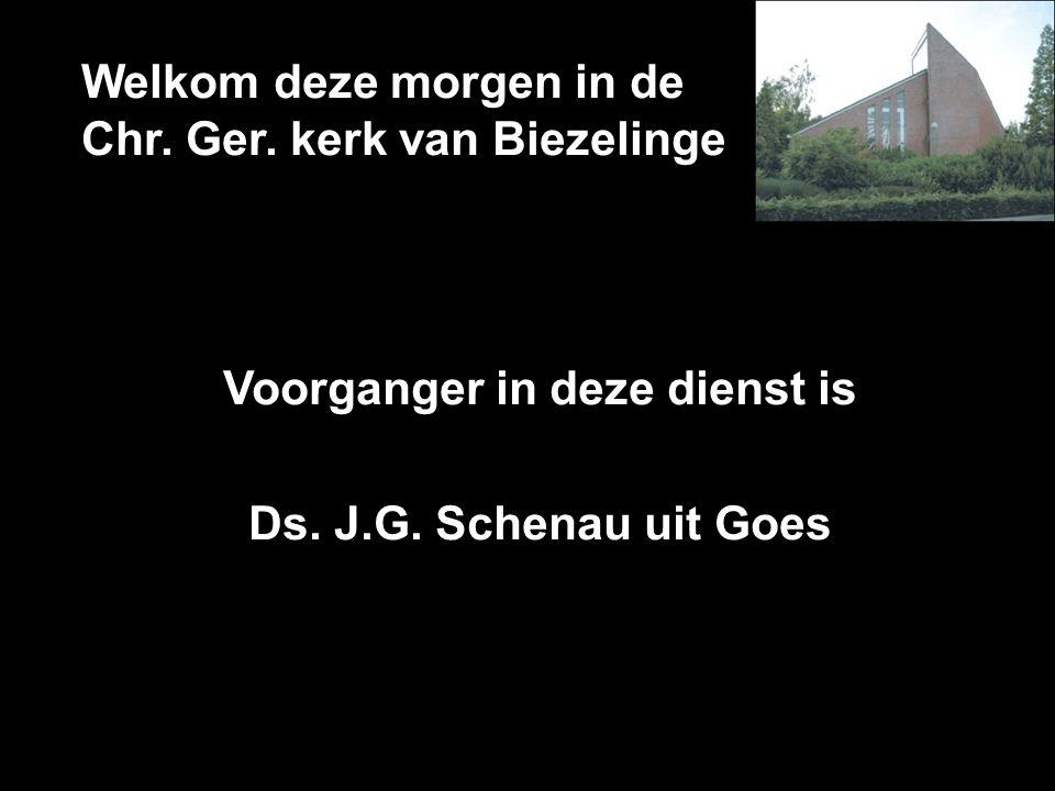Welkom deze morgen in de Chr. Ger. kerk van Biezelinge Voorganger in deze dienst is Ds. J.G. Schenau uit Goes