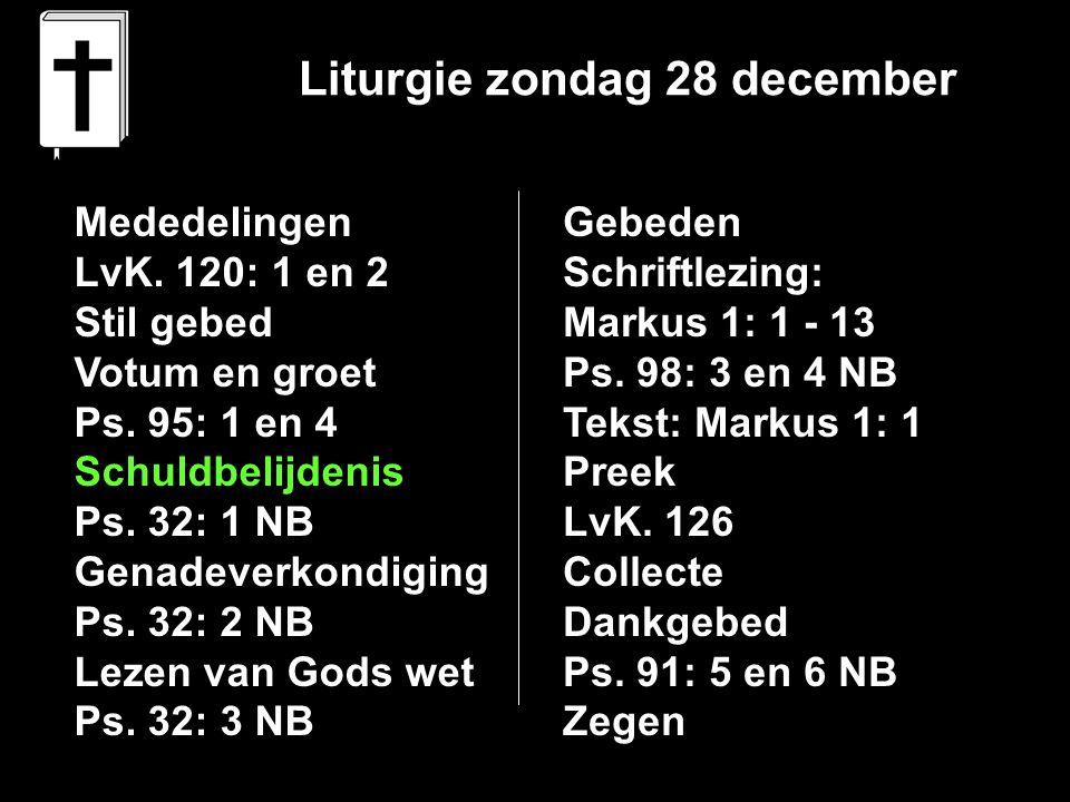 Liturgie zondag 28 december Mededelingen LvK. 120: 1 en 2 Stil gebed Votum en groet Ps. 95: 1 en 4 Schuldbelijdenis Ps. 32: 1 NB Genadeverkondiging Ps