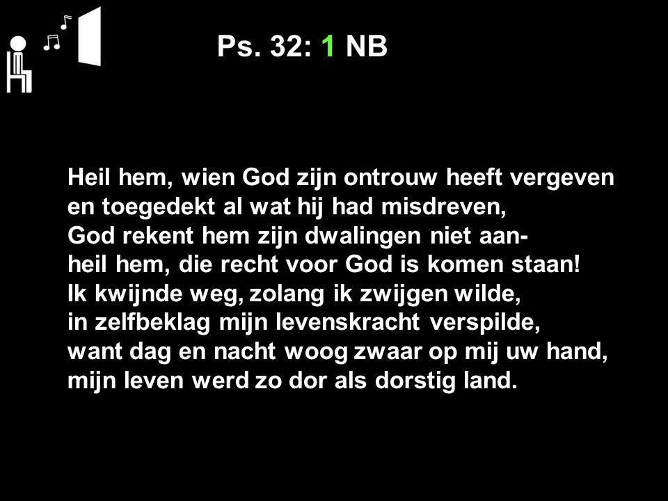 Ps. 32: 1 NB Heil hem, wien God zijn ontrouw heeft vergeven en toegedekt al wat hij had misdreven, God rekent hem zijn dwalingen niet aan- heil hem, d