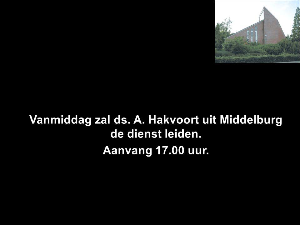 Vanmiddag zal ds. A. Hakvoort uit Middelburg de dienst leiden. Aanvang 17.00 uur.