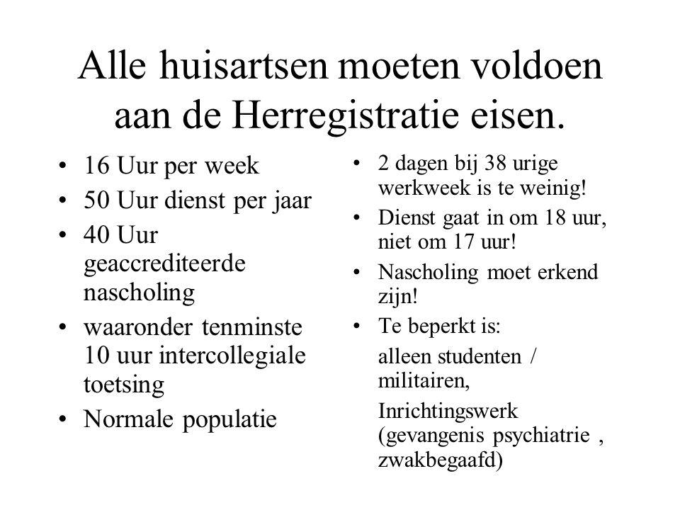 Alle huisartsen moeten voldoen aan de Herregistratie eisen. 16 Uur per week 50 Uur dienst per jaar 40 Uur geaccrediteerde nascholing waaronder tenmins