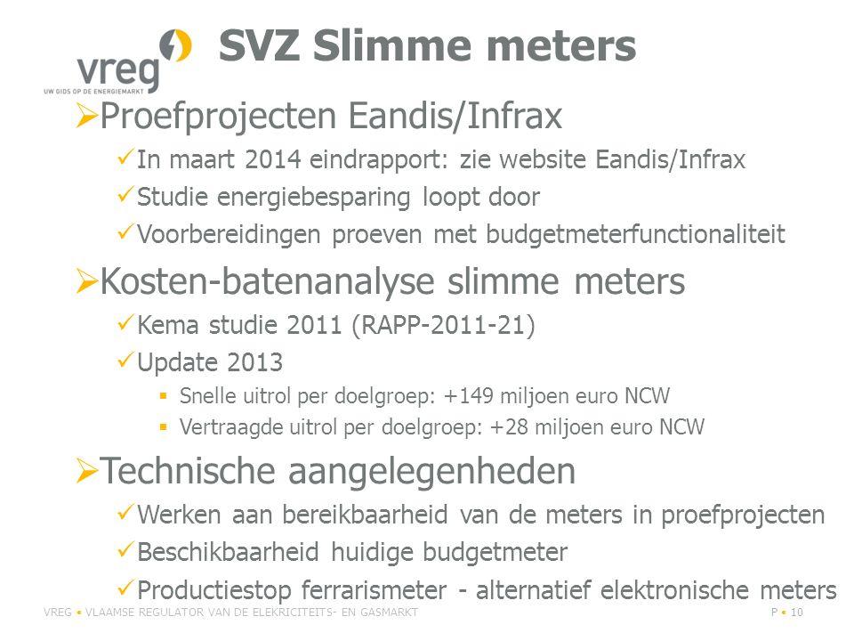 SVZ Slimme meters  Proefprojecten Eandis/Infrax In maart 2014 eindrapport: zie website Eandis/Infrax Studie energiebesparing loopt door Voorbereidingen proeven met budgetmeterfunctionaliteit  Kosten-batenanalyse slimme meters Kema studie 2011 (RAPP-2011-21) Update 2013  Snelle uitrol per doelgroep: +149 miljoen euro NCW  Vertraagde uitrol per doelgroep: +28 miljoen euro NCW  Technische aangelegenheden Werken aan bereikbaarheid van de meters in proefprojecten Beschikbaarheid huidige budgetmeter Productiestop ferrarismeter - alternatief elektronische meters VREG VLAAMSE REGULATOR VAN DE ELEKRICITEITS- EN GASMARKTP 10