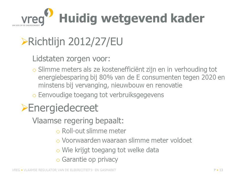 Huidig wetgevend kader  Richtlijn 2012/27/EU Lidstaten zorgen voor: o Slimme meters als ze kostenefficiënt zijn en in verhouding tot energiebesparing bij 80% van de E consumenten tegen 2020 en minstens bij vervanging, nieuwbouw en renovatie o Eenvoudige toegang tot verbruiksgegevens  Energiedecreet Vlaamse regering bepaalt: o Roll-out slimme meter o Voorwaarden waaraan slimme meter voldoet o Wie krijgt toegang tot welke data o Garantie op privacy VREG VLAAMSE REGULATOR VAN DE ELEKRICITEITS- EN GASMARKTP 13