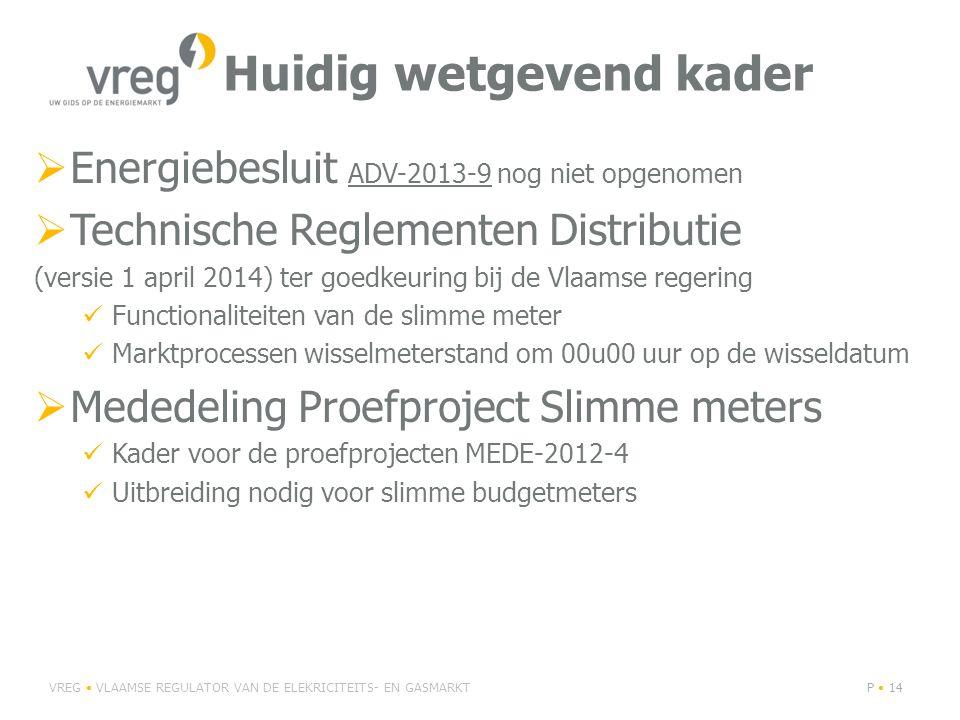 Huidig wetgevend kader  Energiebesluit ADV-2013-9 nog niet opgenomen  Technische Reglementen Distributie (versie 1 april 2014) ter goedkeuring bij de Vlaamse regering Functionaliteiten van de slimme meter Marktprocessen wisselmeterstand om 00u00 uur op de wisseldatum  Mededeling Proefproject Slimme meters Kader voor de proefprojecten MEDE-2012-4 Uitbreiding nodig voor slimme budgetmeters VREG VLAAMSE REGULATOR VAN DE ELEKRICITEITS- EN GASMARKTP 14