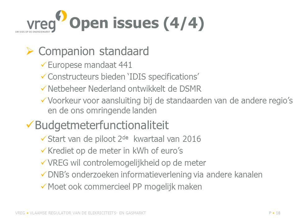 Open issues (4/4)  Companion standaard Europese mandaat 441 Constructeurs bieden 'IDIS specifications' Netbeheer Nederland ontwikkelt de DSMR Voorkeur voor aansluiting bij de standaarden van de andere regio's en de ons omringende landen Budgetmeterfunctionaliteit Start van de piloot 2 de kwartaal van 2016 Krediet op de meter in kWh of euro's VREG wil controlemogelijkheid op de meter DNB's onderzoeken informatieverlening via andere kanalen Moet ook commercieel PP mogelijk maken VREG VLAAMSE REGULATOR VAN DE ELEKRICITEITS- EN GASMARKTP 18