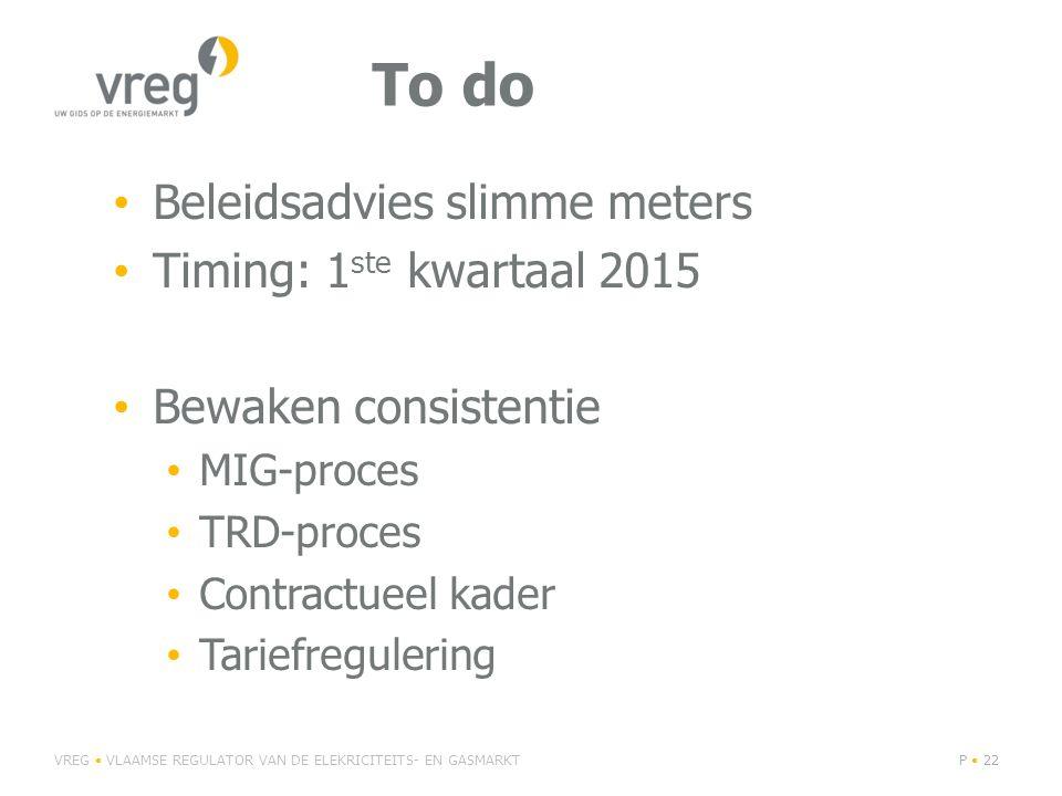 To do Beleidsadvies slimme meters Timing: 1 ste kwartaal 2015 Bewaken consistentie MIG-proces TRD-proces Contractueel kader Tariefregulering VREG VLAAMSE REGULATOR VAN DE ELEKRICITEITS- EN GASMARKTP 22