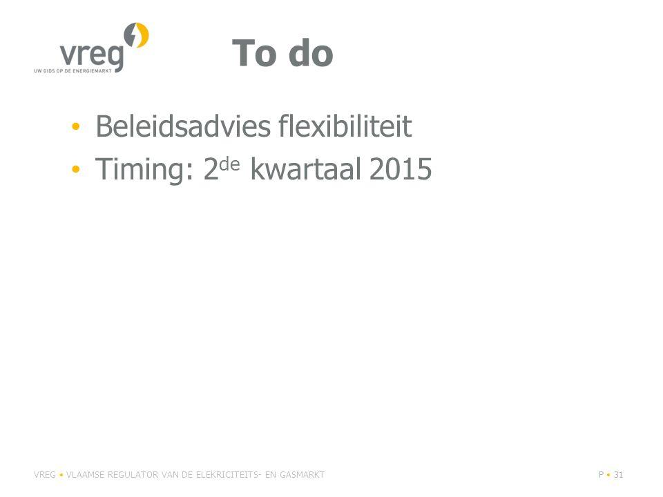 To do Beleidsadvies flexibiliteit Timing: 2 de kwartaal 2015 VREG VLAAMSE REGULATOR VAN DE ELEKRICITEITS- EN GASMARKTP 31